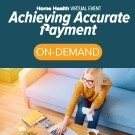 Achieving Accurate Payment Home Health Virtual Event - On-Demand