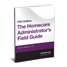 The Homecare Administrator's Field Guide, Fifth Edition